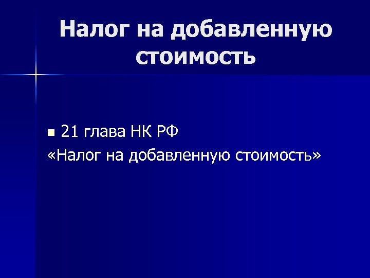 Налог на добавленную стоимость 21 глава НК РФ «Налог на добавленную стоимость» n