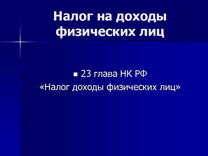 Налог на доходы физических лиц 23 глава НК РФ «Налог доходы физических лиц» n