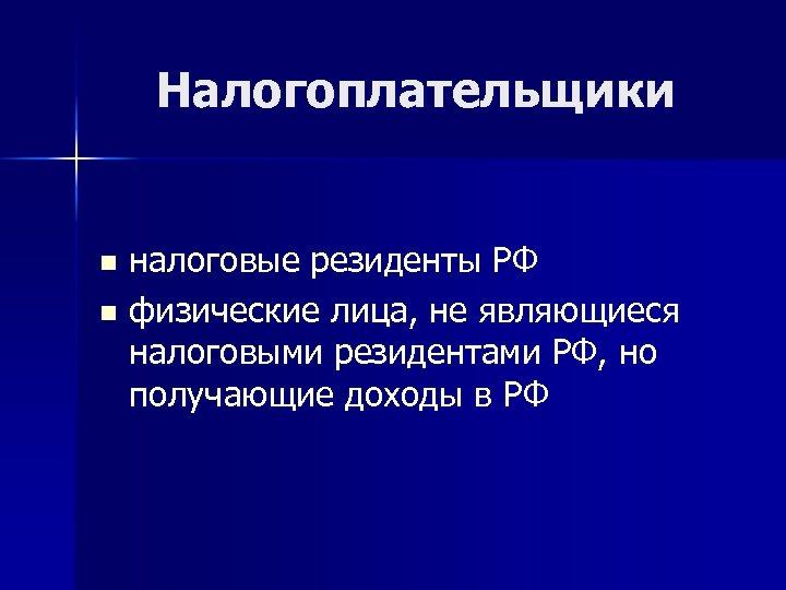 Налогоплательщики налоговые резиденты РФ n физические лица, не являющиеся налоговыми резидентами РФ, но получающие