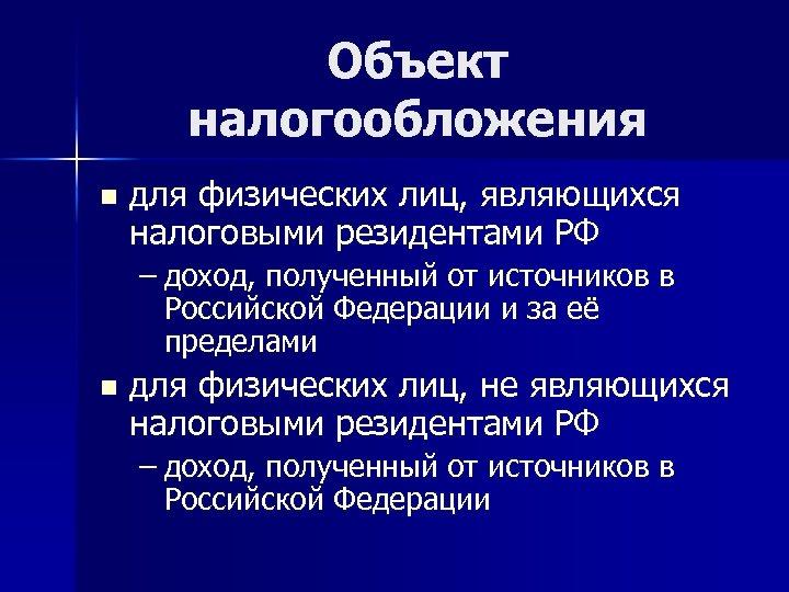 Объект налогообложения n для физических лиц, являющихся налоговыми резидентами РФ – доход, полученный от