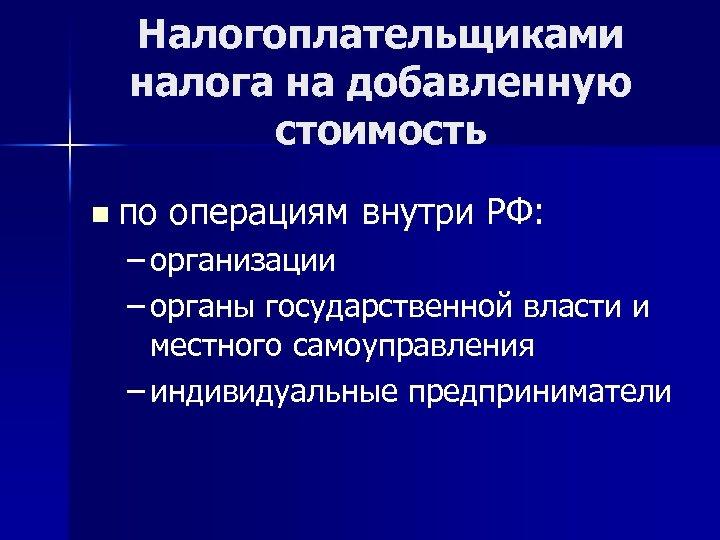 Налогоплательщиками налога на добавленную стоимость n по операциям внутри РФ: – организации – органы