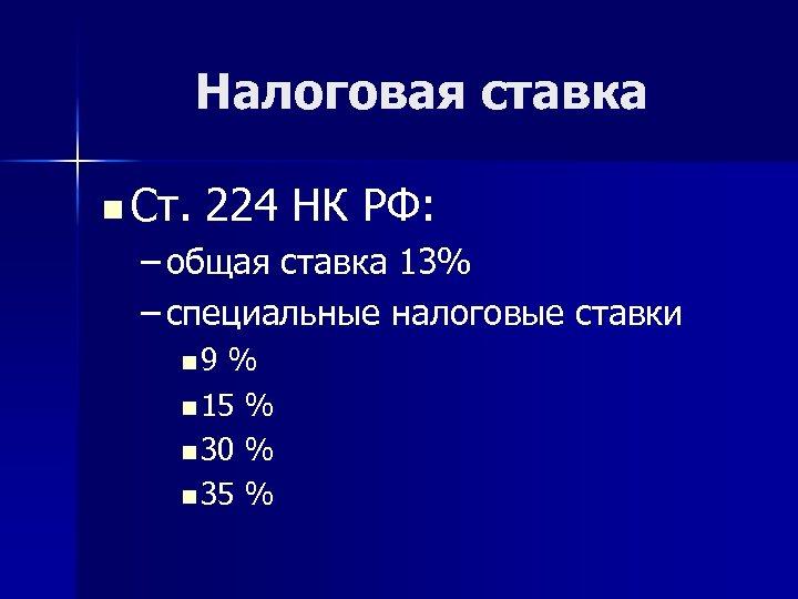 Налоговая ставка n Ст. 224 НК РФ: – общая ставка 13% – специальные налоговые