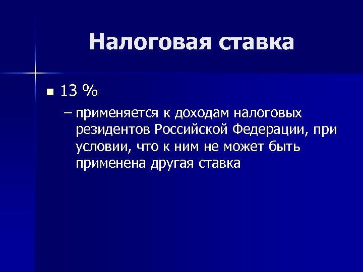 Налоговая ставка n 13 % – применяется к доходам налоговых резидентов Российской Федерации, при