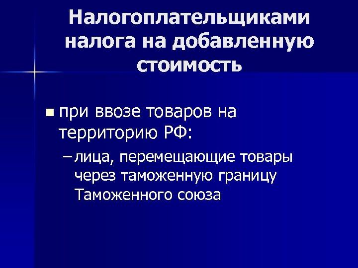 Налогоплательщиками налога на добавленную стоимость n при ввозе товаров на территорию РФ: – лица,