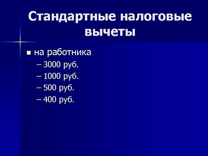 Стандартные налоговые вычеты n на работника – 3000 руб. – 1000 руб. – 500