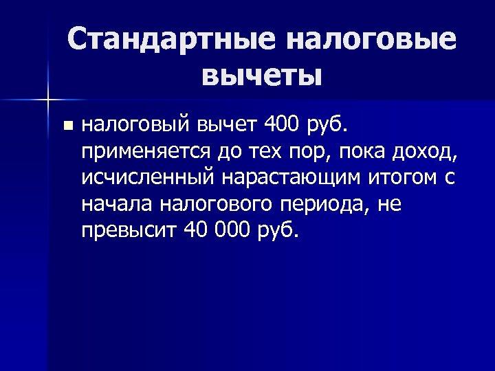 Стандартные налоговые вычеты n налоговый вычет 400 руб. применяется до тех пор, пока доход,