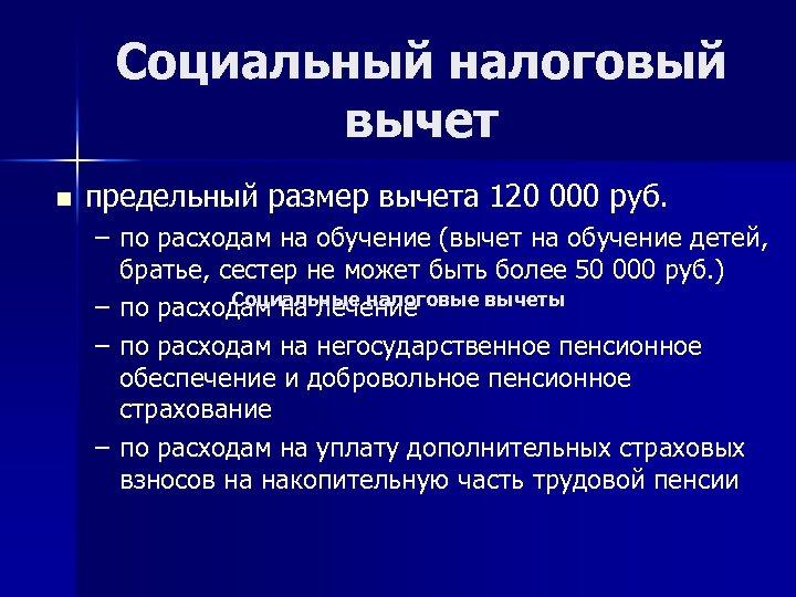 Социальный налоговый вычет n предельный размер вычета 120 000 руб. – по расходам на