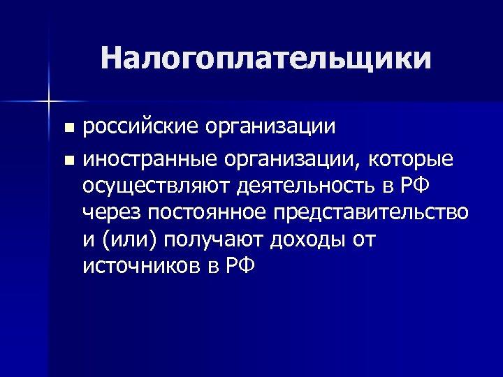 Налогоплательщики российские организации n иностранные организации, которые осуществляют деятельность в РФ через постоянное представительство