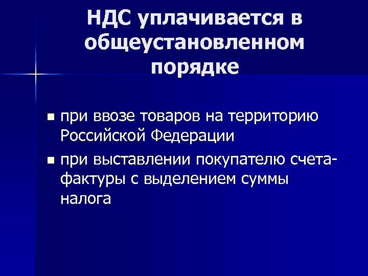 НДС уплачивается в общеустановленном порядке при ввозе товаров на территорию Российской Федерации n при