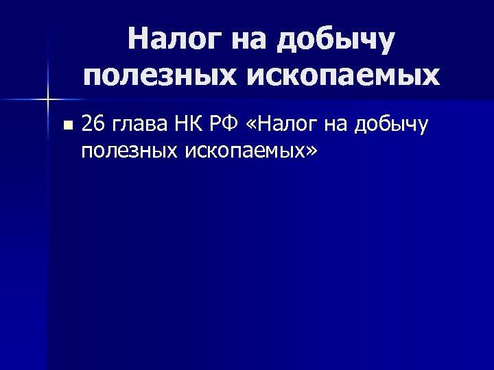 Налог на добычу полезных ископаемых n 26 глава НК РФ «Налог на добычу полезных