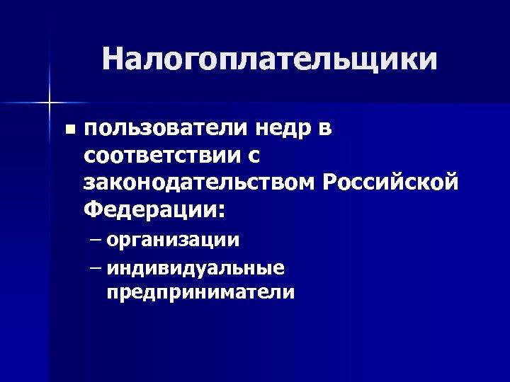 Налогоплательщики n пользователи недр в соответствии с законодательством Российской Федерации: – организации – индивидуальные