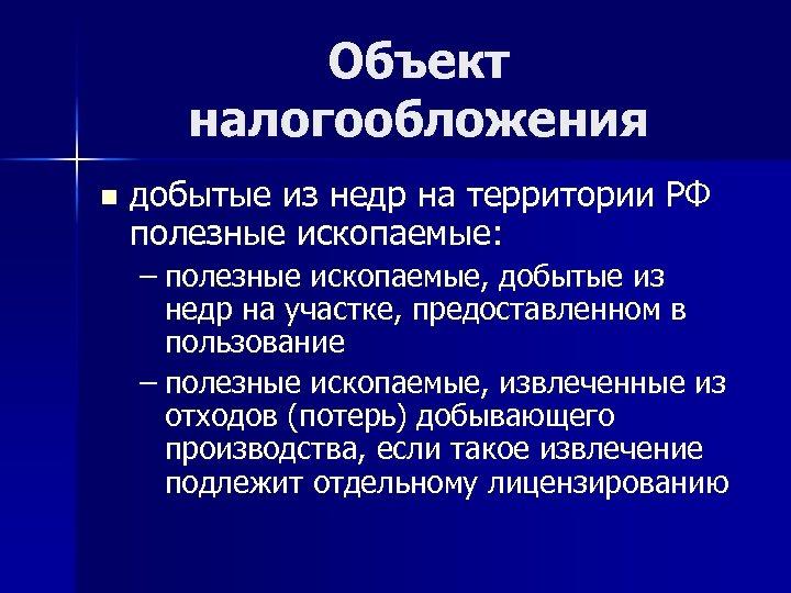 Объект налогообложения n добытые из недр на территории РФ полезные ископаемые: – полезные ископаемые,