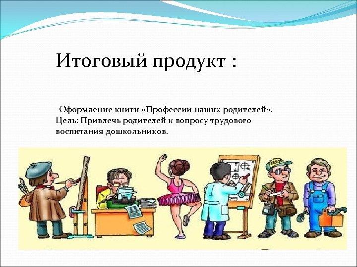 Итоговый продукт : -Оформление книги «Профессии наших родителей» . Цель: Привлечь родителей к вопросу