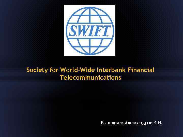 Society for World-Wide Interbank Financial Telecommunications Выполнил: Александров В. Н.
