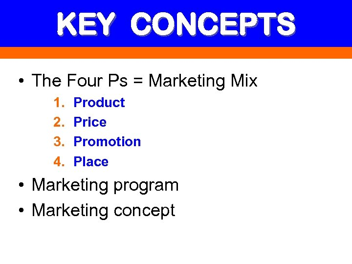KEY CONCEPTS • The Four Ps = Marketing Mix 1. 2. 3. 4. Product