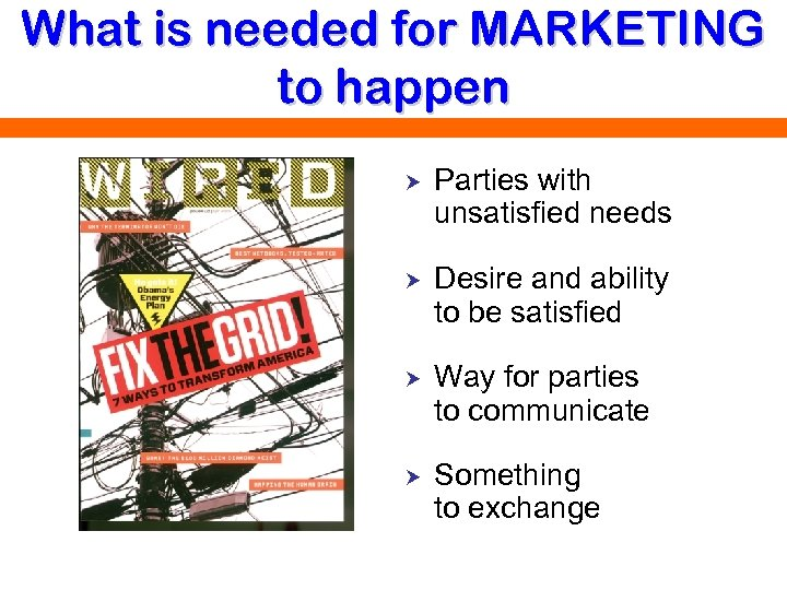 What is needed for MARKETING to happen Parties with unsatisfied needs Desire and ability