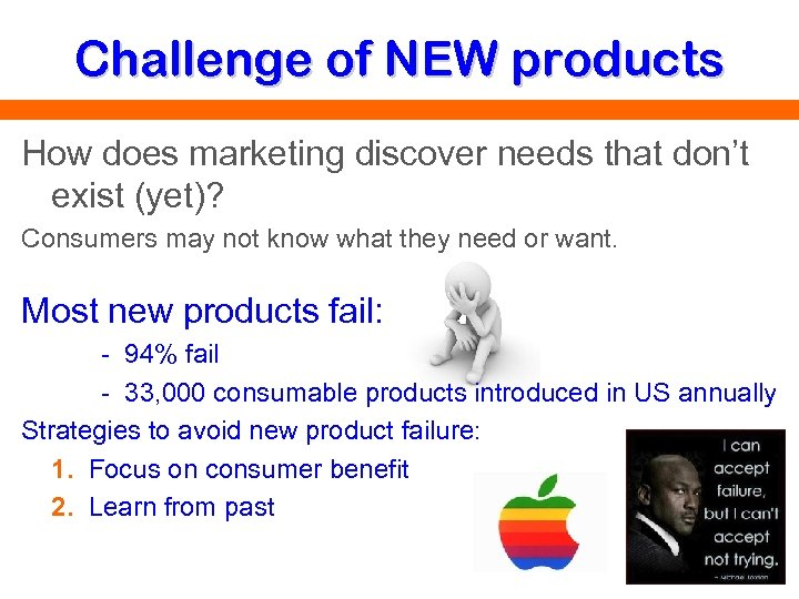 Challenge of NEW products How does marketing discover needs that don't exist (yet)? Consumers