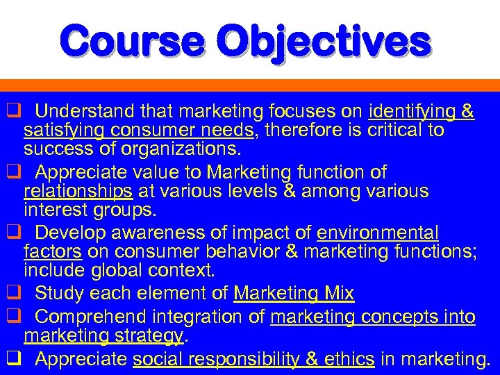 Course Objectives q Understand that marketing focuses on identifying & satisfying consumer needs, therefore