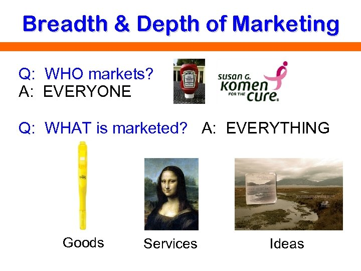 Breadth & Depth of Marketing Q: WHO markets? A: EVERYONE Q: WHAT is marketed?