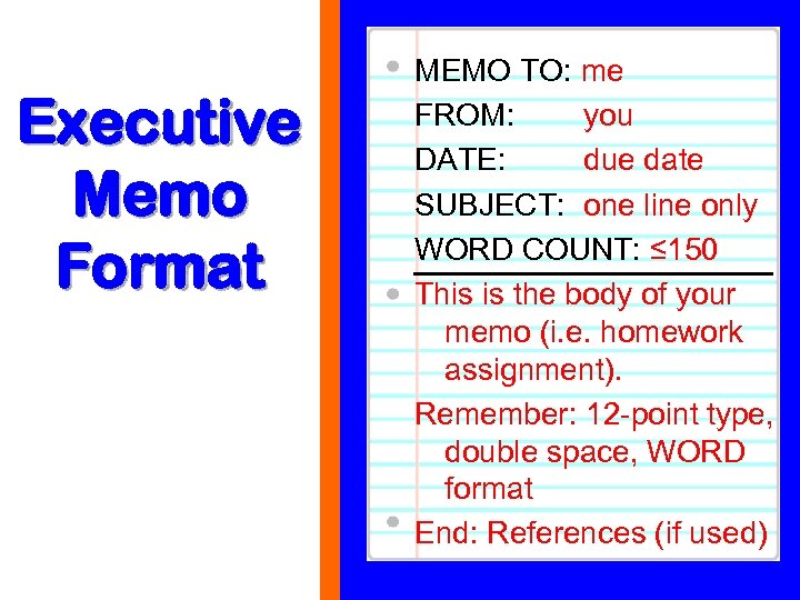 Executive Memo Format MEMO TO: me FROM: you DATE: due date SUBJECT: one line