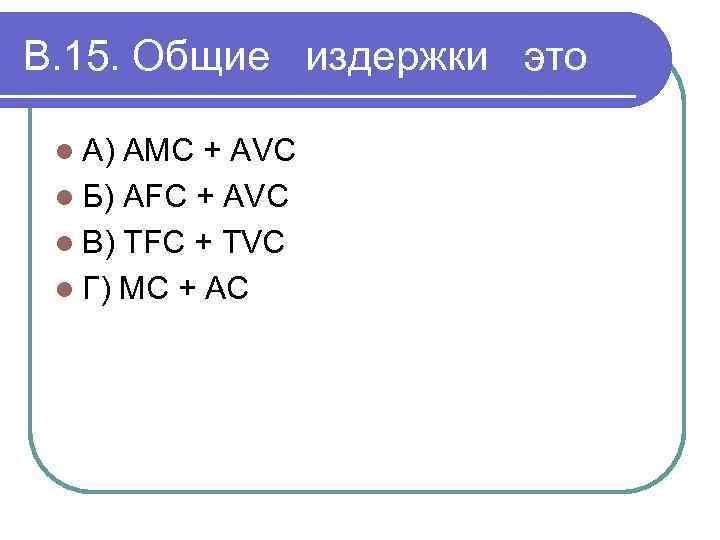 В. 15. Общие издержки это l А) АМС + АVC l Б) AFC +