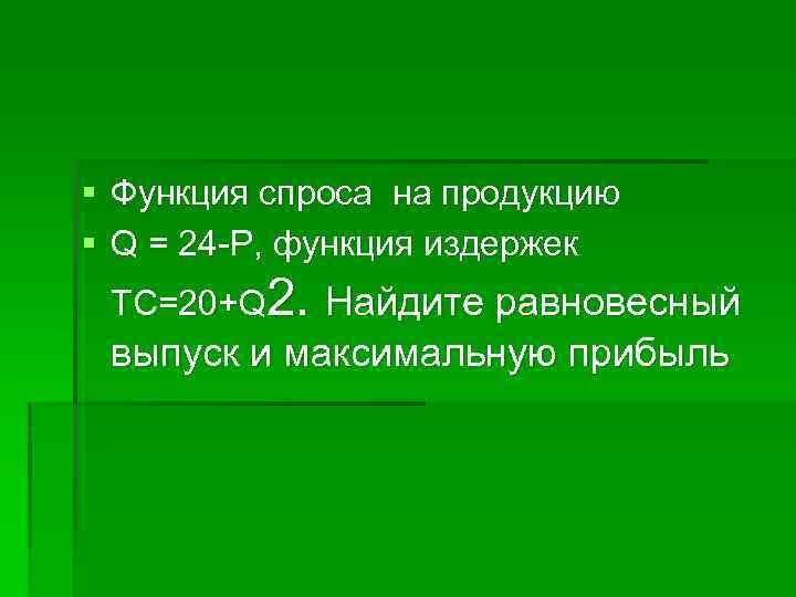 § Функция спроса на продукцию § Q = 24 -P, функция издержек ТС=20+Q 2.
