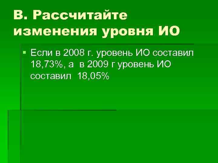 В. Рассчитайте изменения уровня ИО § Если в 2008 г. уровень ИО составил 18,