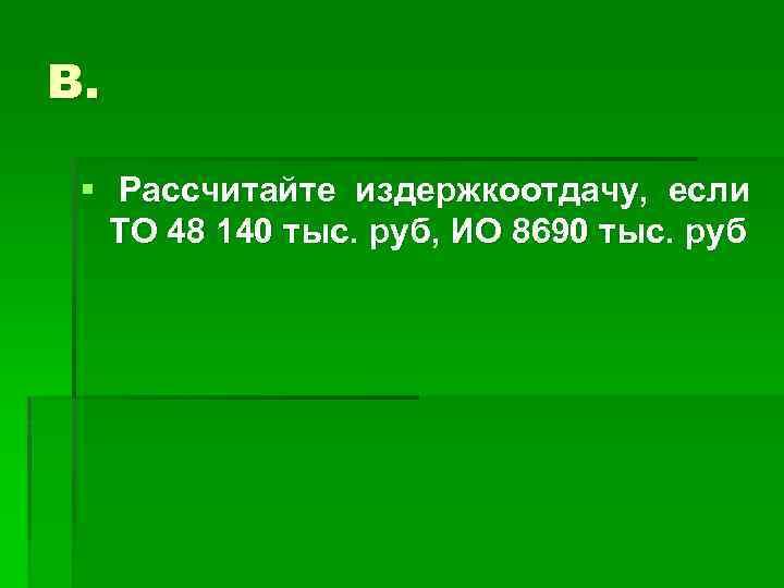 В. § Рассчитайте издержкоотдачу, если ТО 48 140 тыс. руб, ИО 8690 тыс. руб