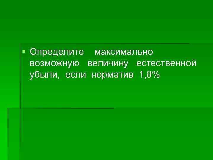 § Определите максимально возможную величину естественной убыли, если норматив 1, 8%