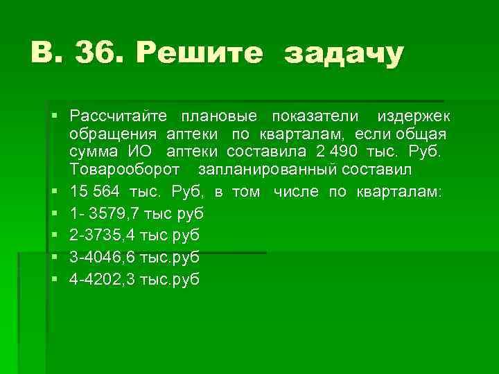 В. 36. Решите задачу § Рассчитайте плановые показатели издержек обращения аптеки по кварталам, если