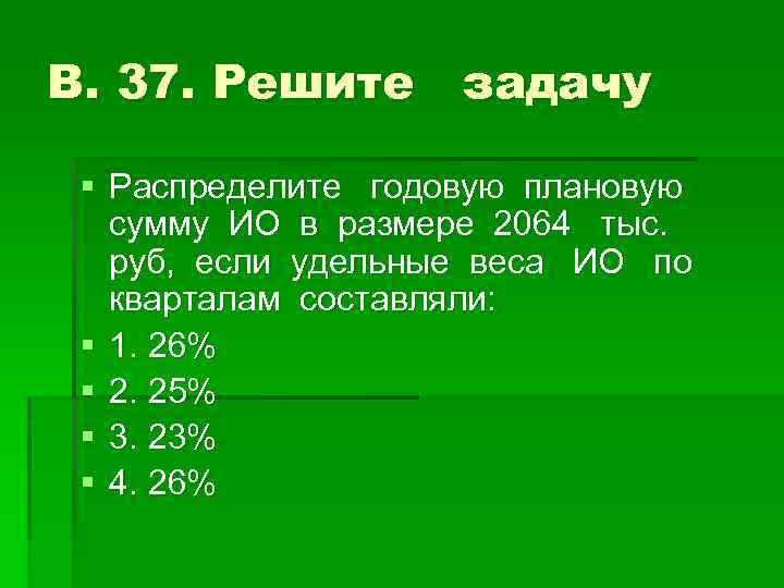 В. 37. Решите задачу § Распределите годовую плановую сумму ИО в размере 2064 тыс.