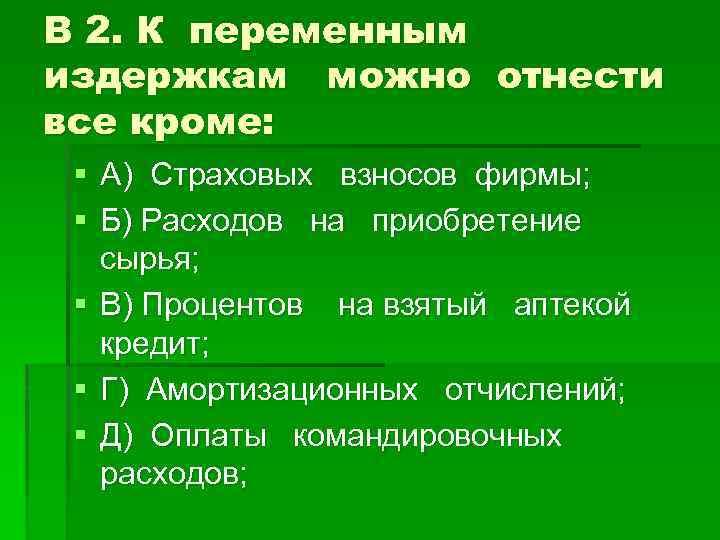 В 2. К переменным издержкам можно отнести все кроме: § А) Страховых взносов фирмы;