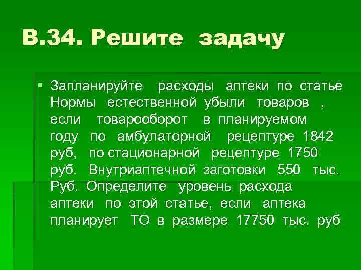 В. 34. Решите задачу § Запланируйте расходы аптеки по статье Нормы естественной убыли товаров