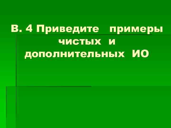 В. 4 Приведите примеры чистых и дополнительных ИО
