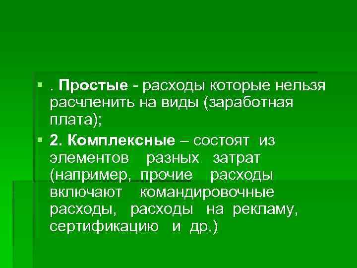 §. Простые - расходы которые нельзя расчленить на виды (заработная плата); § 2. Комплексные