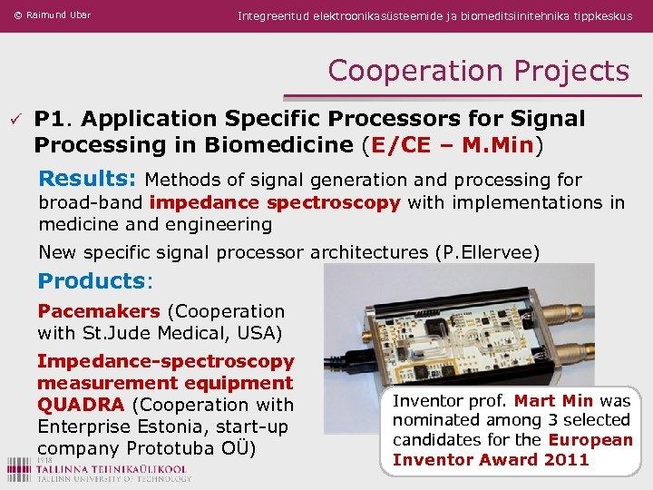 © Raimund Ubar Integreeritud elektroonikasüsteemide ja biomeditsiinitehnika tippkeskus Cooperation Projects ü P 1. Application