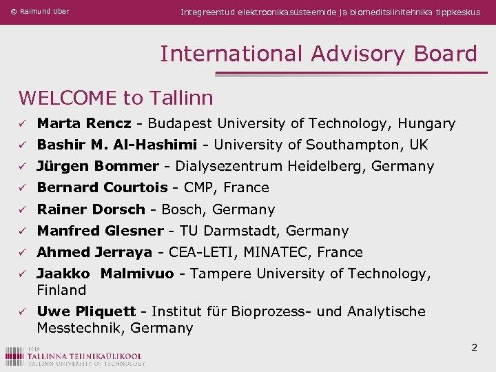 © Raimund Ubar Integreeritud elektroonikasüsteemide ja biomeditsiinitehnika tippkeskus International Advisory Board WELCOME to Tallinn
