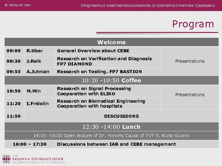 © Raimund Ubar Integreeritud elektroonikasüsteemide ja biomeditsiinitehnika tippkeskus Program Welcome 09: 00 R. Ubar