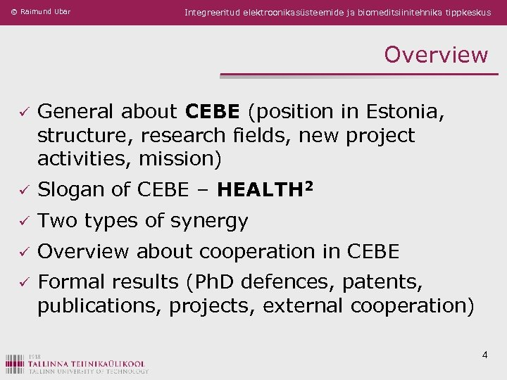 © Raimund Ubar Integreeritud elektroonikasüsteemide ja biomeditsiinitehnika tippkeskus Overview ü General about CEBE (position
