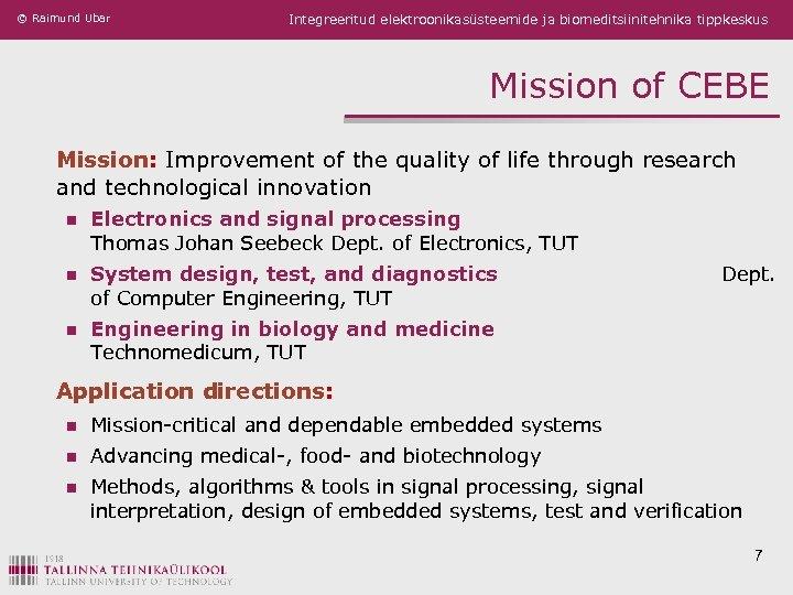 © Raimund Ubar Integreeritud elektroonikasüsteemide ja biomeditsiinitehnika tippkeskus Mission of CEBE Mission: Improvement of