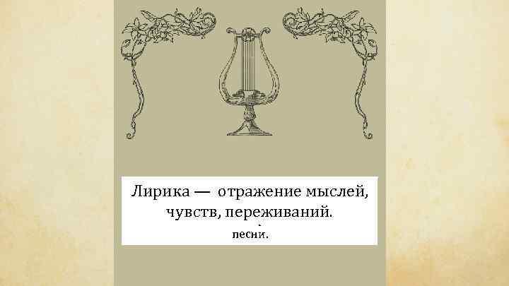Греческое отражение мыслей, Лирика —слово «лира» обозначает музыкальный инструмент, под чувств, переживаний. аккомпанемент которого