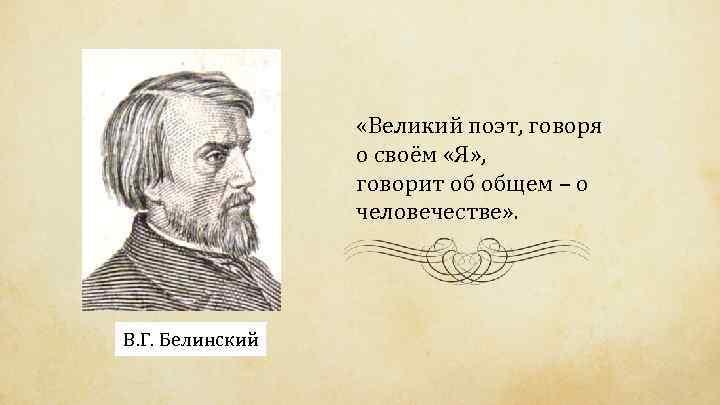 «Великий поэт, говоря о своём «Я» , говорит об общем – о человечестве»