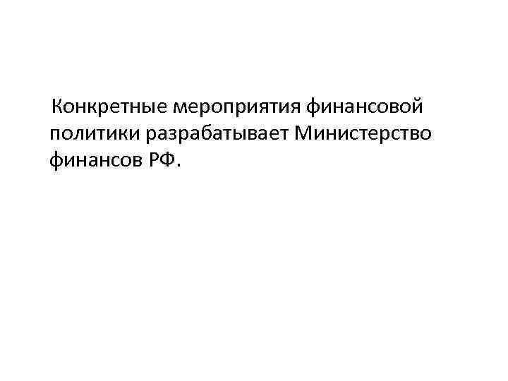 Конкретные мероприятия финансовой политики разрабатывает Министерство финансов РФ.