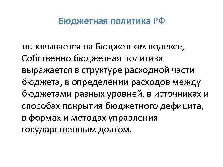 Бюджетная политика РФ основывается на Бюджетном кодексе, Собственно бюджетная политика выражается в структуре расходной