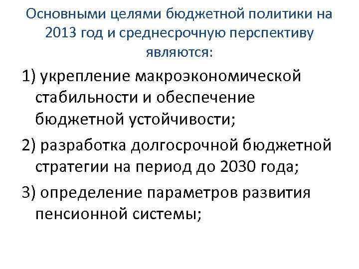 Основными целями бюджетной политики на 2013 год и среднесрочную перспективу являются: 1) укрепление макроэкономической