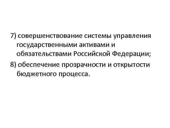 7) совершенствование системы управления государственными активами и обязательствами Российской Федерации; 8) обеспечение прозрачности и