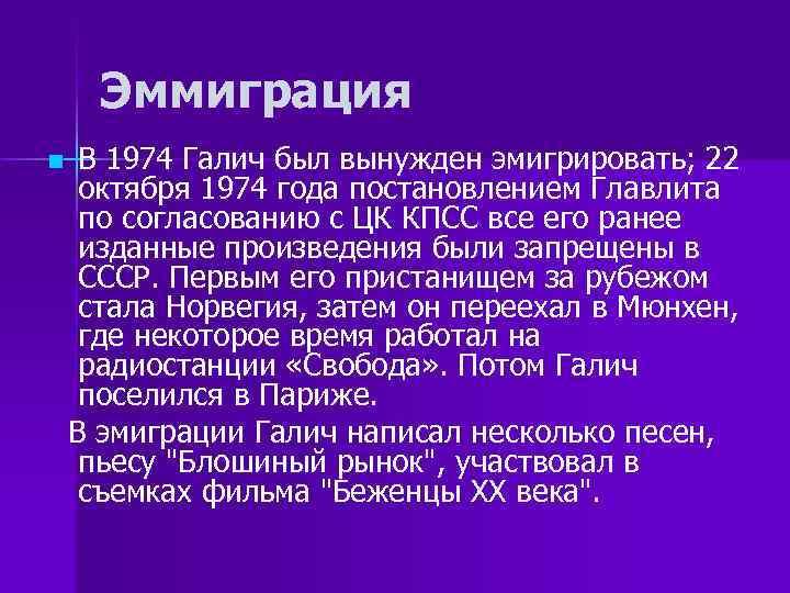 Эммиграция n В 1974 Галич был вынужден эмигрировать; 22 октября 1974 года постановлением Главлита