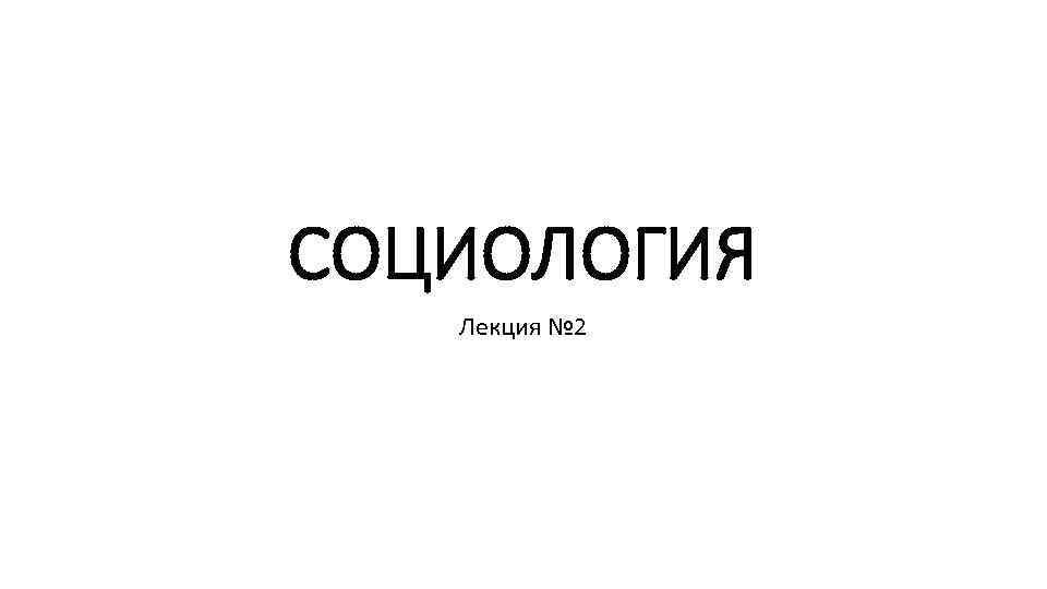 СОЦИОЛОГИЯ Лекция № 2