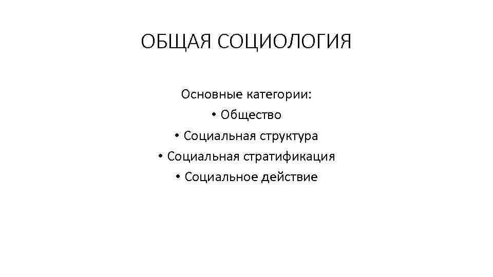 ОБЩАЯ СОЦИОЛОГИЯ Основные категории: • Общество • Социальная структура • Социальная стратификация • Социальное