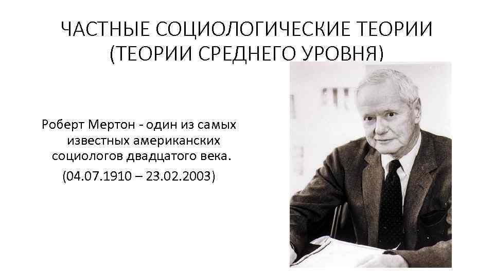 ЧАСТНЫЕ СОЦИОЛОГИЧЕСКИЕ ТЕОРИИ (ТЕОРИИ СРЕДНЕГО УРОВНЯ) Роберт Мертон один из самых известных американских социологов
